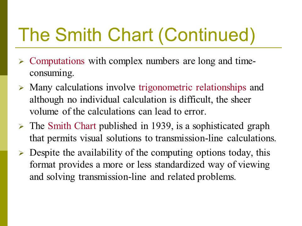 The Smith Chart (Continued) Computations with complex numbers are long and time- consuming. Many calculations involve trigonometric relationships and