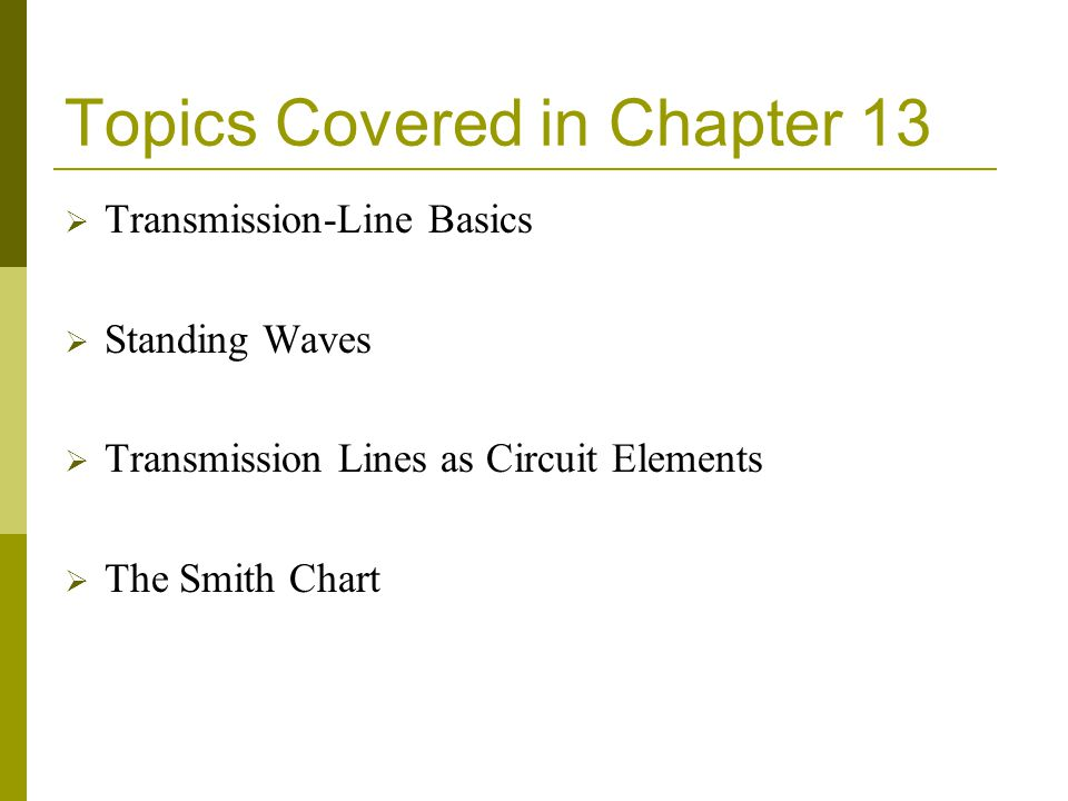 Topics Covered in Chapter 13 Transmission-Line Basics Standing Waves Transmission Lines as Circuit Elements The Smith Chart