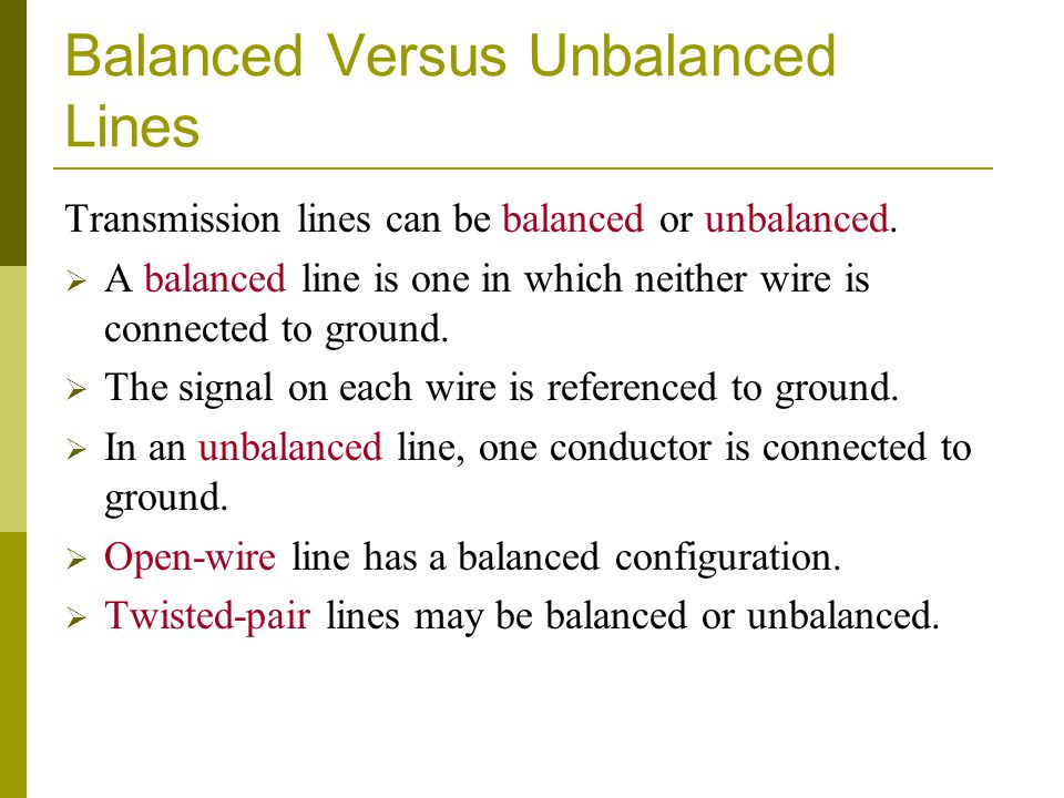 Balanced Versus Unbalanced Lines Transmission lines can be balanced or unbalanced. A balanced line is one in which neither wire is connected to ground