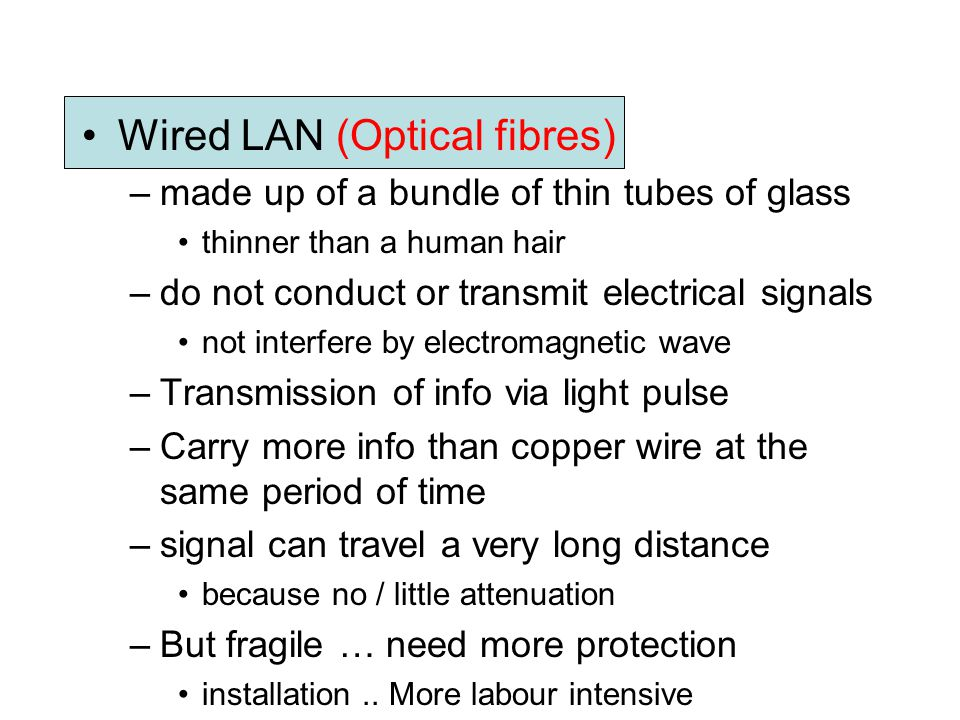 Wired LAN (Optical fibres) –made up of a bundle of thin tubes of glass thinner than a human hair –do not conduct or transmit electrical signals not in