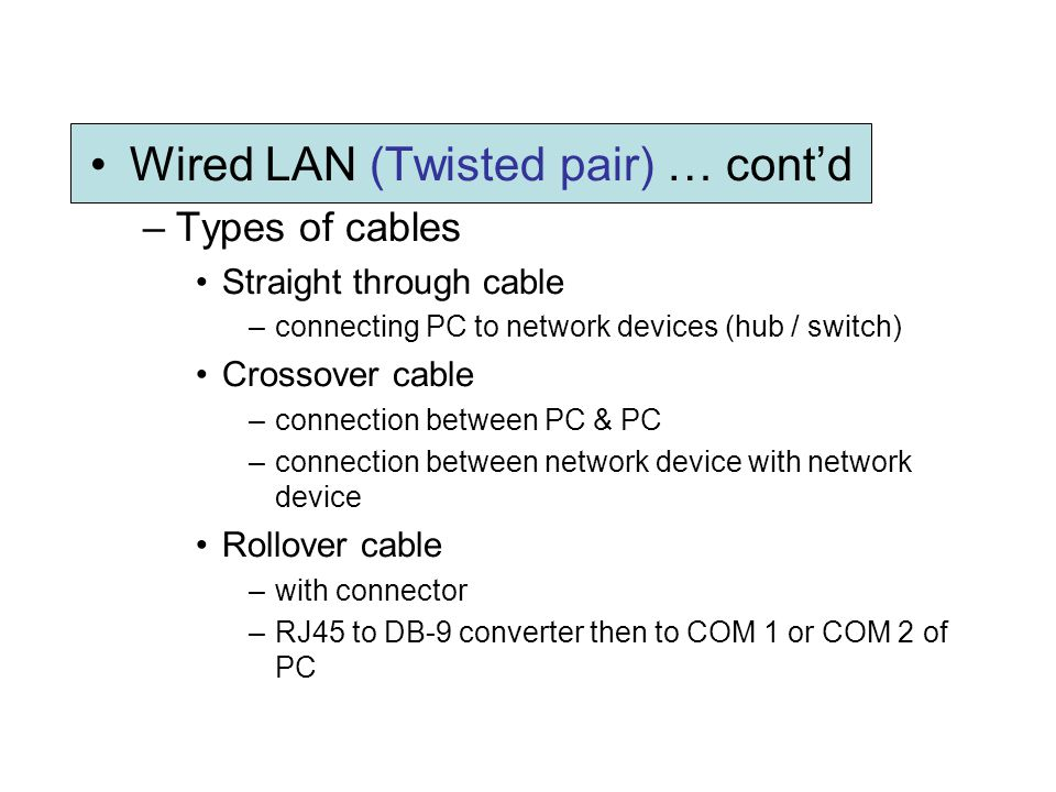 Wired LAN (Twisted pair) … contd –Types of cables Straight through cable –connecting PC to network devices (hub / switch) Crossover cable –connection