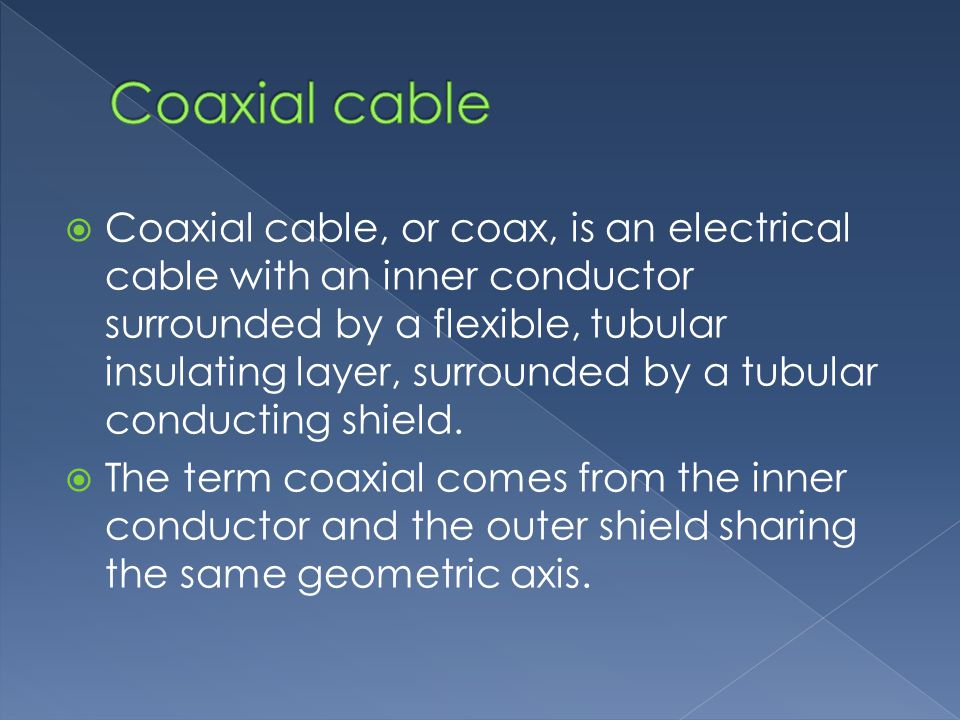 Coaxial cable, or coax, is an electrical cable with an inner conductor surrounded by a flexible, tubular insulating layer, surrounded by a tubular conducting shield.