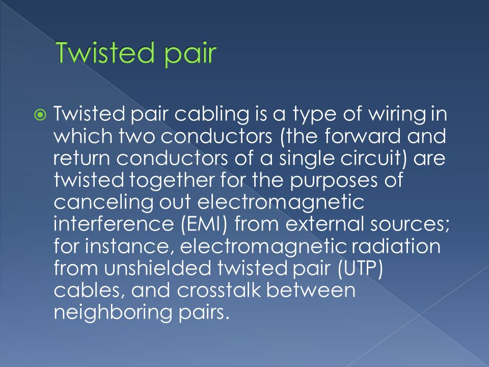 Twisted pair cabling is a type of wiring in which two conductors (the forward and return conductors of a single circuit) are twisted together for the purposes of canceling out electromagnetic interference (EMI) from external sources; for instance, electromagnetic radiation from unshielded twisted pair (UTP) cables, and crosstalk between neighboring pairs.