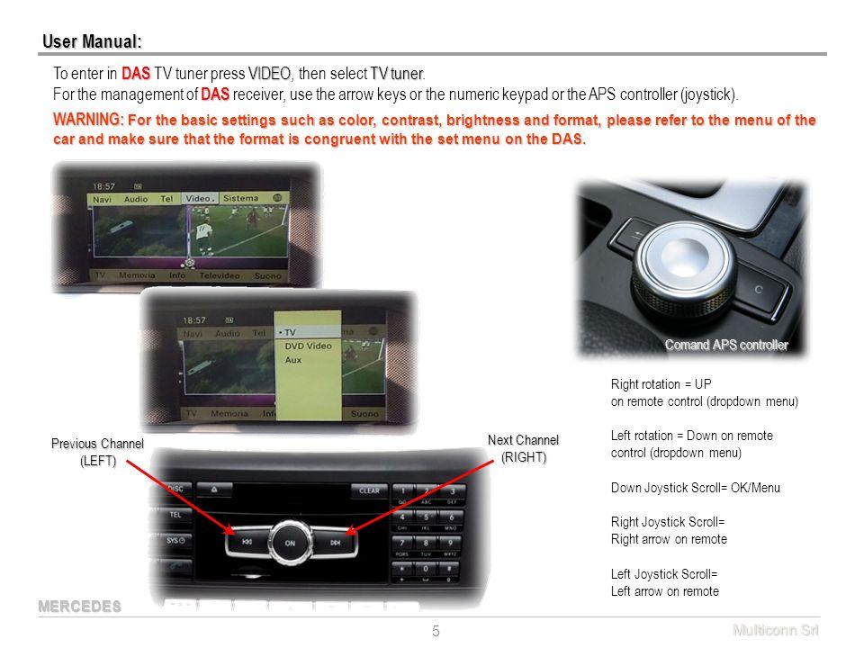 User Manual: Multiconn Srl 5 DAS VIDEOTV tuner To enter in DAS TV tuner press VIDEO, then select TV tuner. DAS For the management of DAS receiver, use
