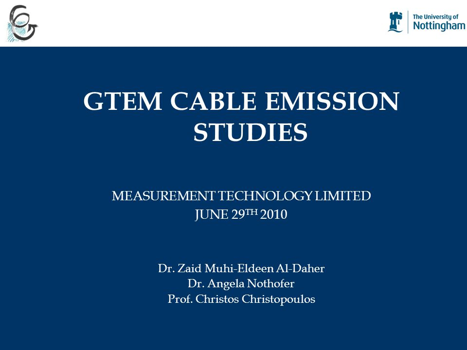 GTEM CABLE EMISSION STUDIES MEASUREMENT TECHNOLOGY LIMITED JUNE 29 TH 2010 Dr. Zaid Muhi-Eldeen Al-Daher Dr. Angela Nothofer Prof. Christos Christopou