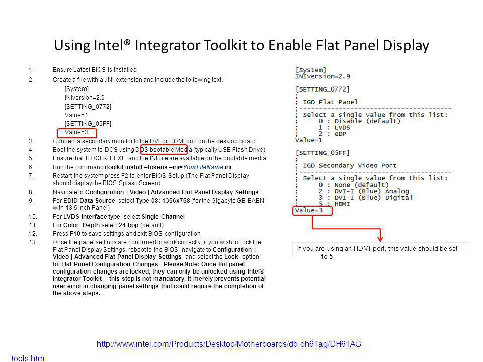 Using Intel® Integrator Toolkit to Enable Flat Panel Display 1.Ensure Latest BIOS is installed 2.Create a file with a.INI extension and include the following text : [System] INIversion=2.9 [SETTING_0772] Value=1 [SETTING_05FF] Value=3 3.Connect a secondary monitor to the DVI or HDMI port on the desktop board 4.Boot the system to DOS using DOS bootable Media (typically USB Flash Drive) 5.Ensure that ITOOLKIT.EXE and the INI file are available on the bootable media 6.Run the command itoolkit install –tokens –ini=YourFileName.ini 7.Restart the system press F2 to enter BIOS Setup (The Flat Panel Display should display the BIOS Splash Screen) 8.Navigate to Configuration | Video | Advanced Flat Panel Display Settings 9.For EDID Data Source select Type 08: 1366x768 (for the Gigabyte GB-EABN with 18.5 Inch Panel) 10.For LVDS interface type select Single Channel 11.For Color Depth select 24-bpp (default) 12.Press F10 to save settings and exit BIOS configuration 13.Once the panel settings are confirmed to work correctly, if you wish to lock the Flat Panel Display Settings, reboot to the BIOS, navigate to Configuration | Video | Advanced Flat Panel Display Settings and select the Lock option for Flat Panel Configuration Changes.