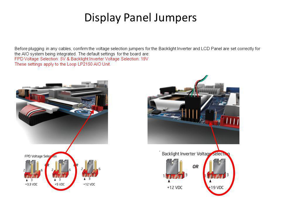 Display Panel Jumpers Before plugging in any cables, confirm the voltage selection jumpers for the Backlight Inverter and LCD Panel are set correctly for the AIO system being integrated.