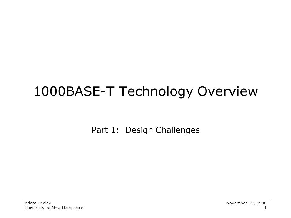 Adam Healey University of New Hampshire November 19, 1998 1 1000BASE-T Technology Overview Part 1: Design Challenges