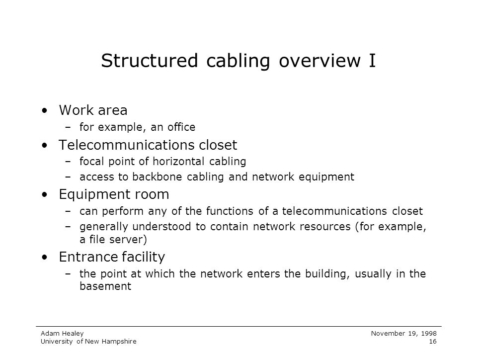 Adam Healey University of New Hampshire November 19, 1998 16 Structured cabling overview I Work area –for example, an office Telecommunications closet