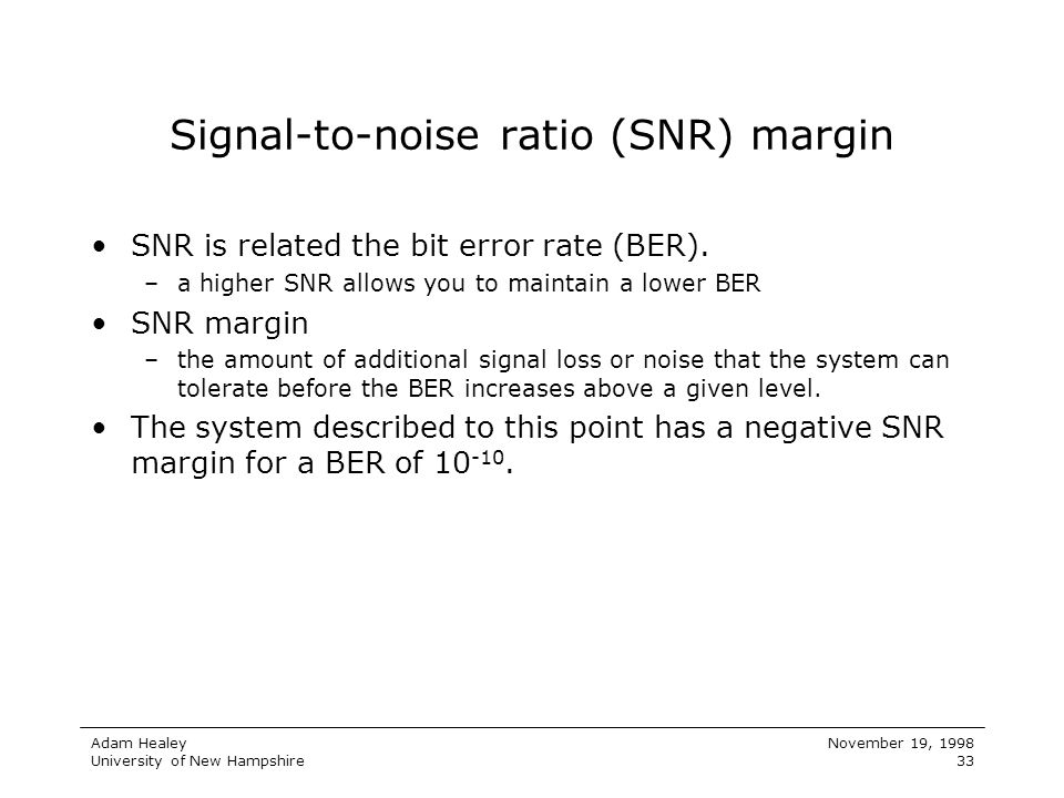 Adam Healey University of New Hampshire November 19, 1998 33 Signal-to-noise ratio (SNR) margin SNR is related the bit error rate (BER). –a higher SNR