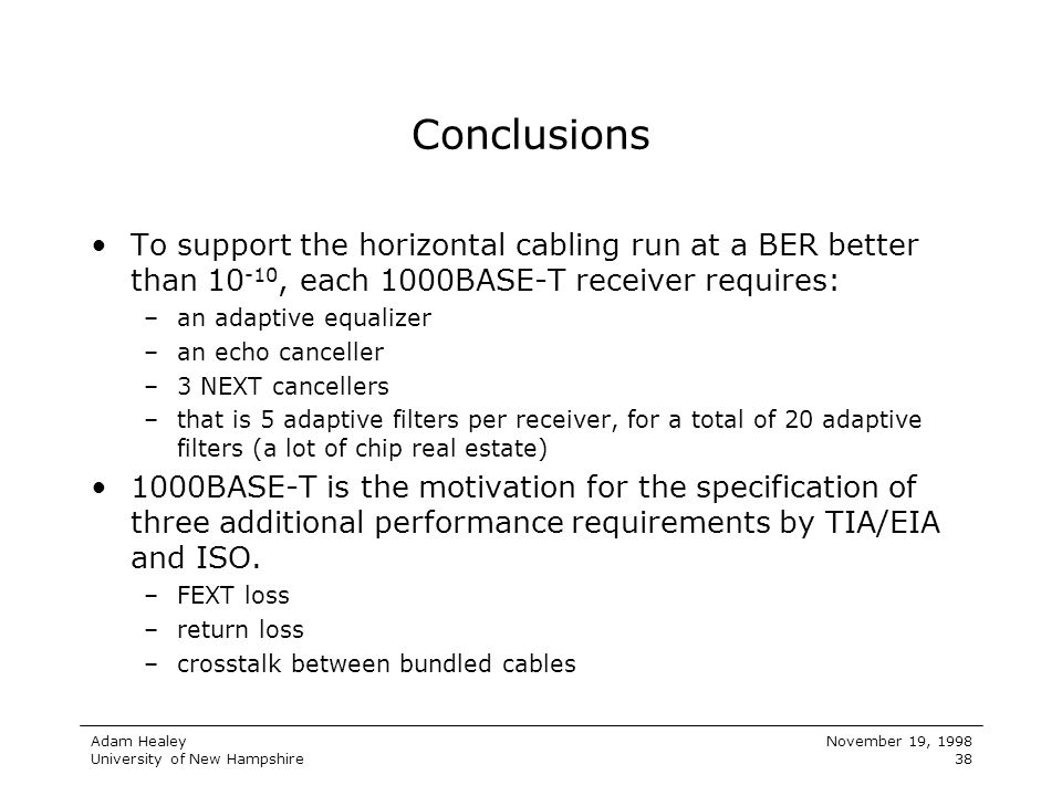 Adam Healey University of New Hampshire November 19, 1998 38 Conclusions To support the horizontal cabling run at a BER better than 10 -10, each 1000B