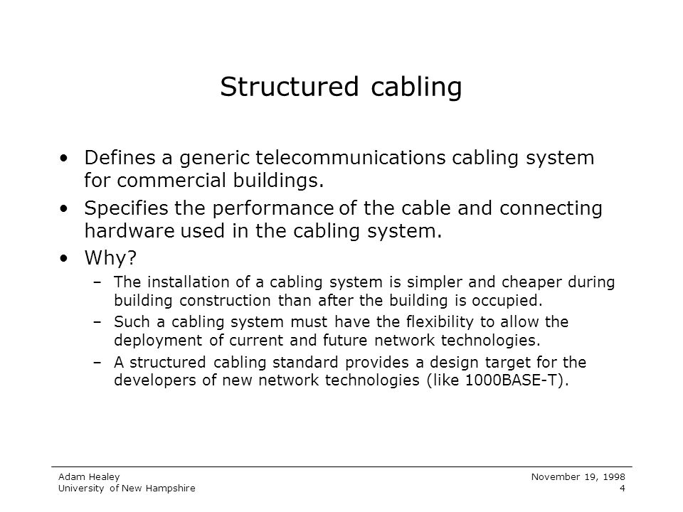 Adam Healey University of New Hampshire November 19, 1998 4 Structured cabling Defines a generic telecommunications cabling system for commercial buil