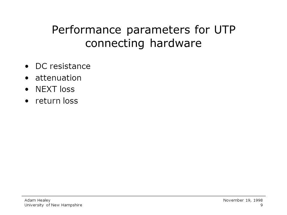 Adam Healey University of New Hampshire November 19, 1998 9 Performance parameters for UTP connecting hardware DC resistance attenuation NEXT loss ret