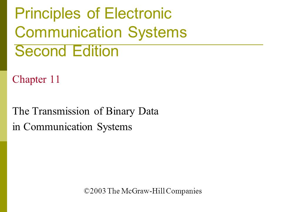 Principles of Electronic Communication Systems Second Edition Chapter 11 The Transmission of Binary Data in Communication Systems ©2003 The McGraw-Hil