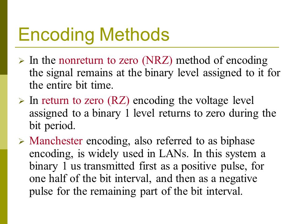 Encoding Methods In the nonreturn to zero (NRZ) method of encoding the signal remains at the binary level assigned to it for the entire bit time. In r