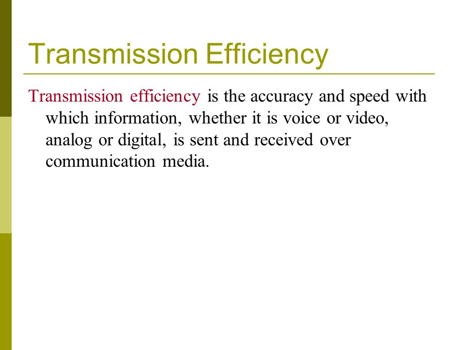 Transmission Efficiency Transmission efficiency is the accuracy and speed with which information, whether it is voice or video, analog or digital, is