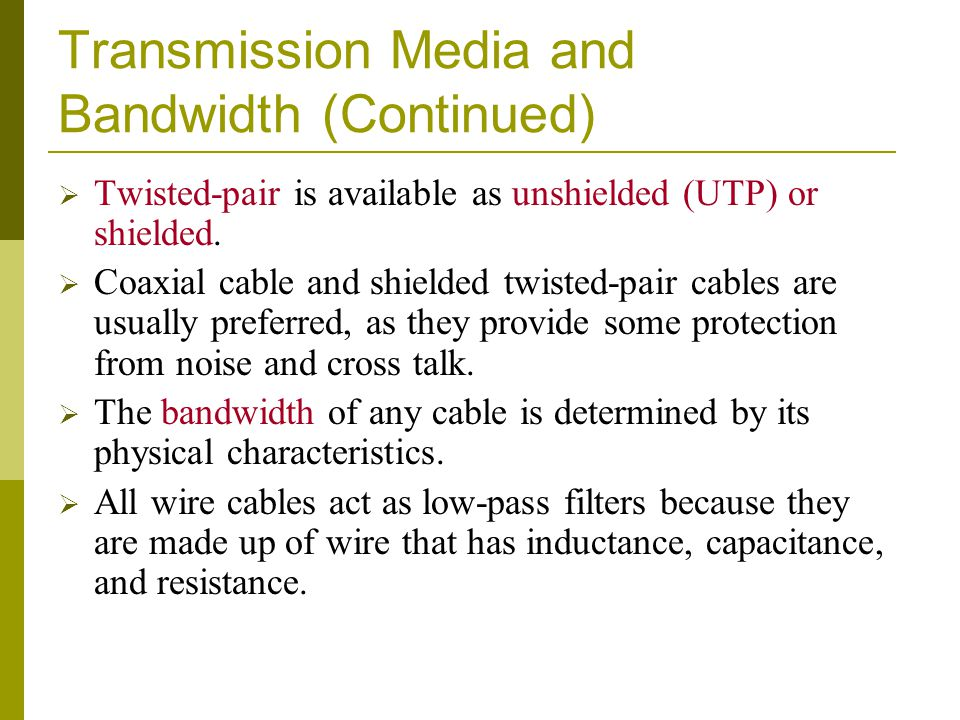 Transmission Media and Bandwidth (Continued) Twisted-pair is available as unshielded (UTP) or shielded. Coaxial cable and shielded twisted-pair cables