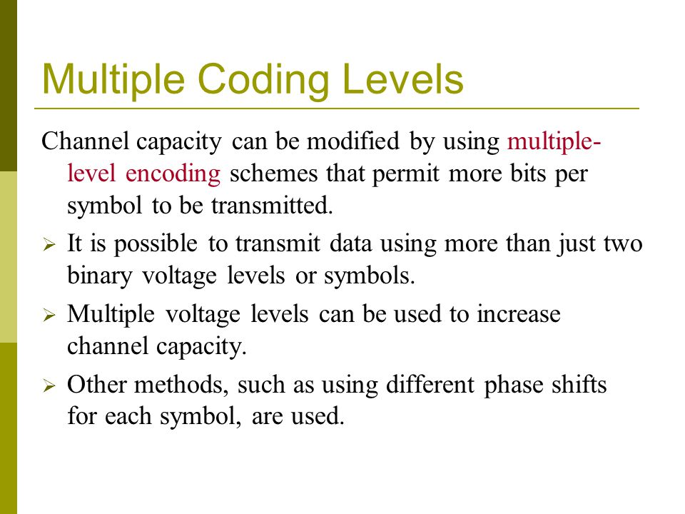 Multiple Coding Levels Channel capacity can be modified by using multiple- level encoding schemes that permit more bits per symbol to be transmitted.