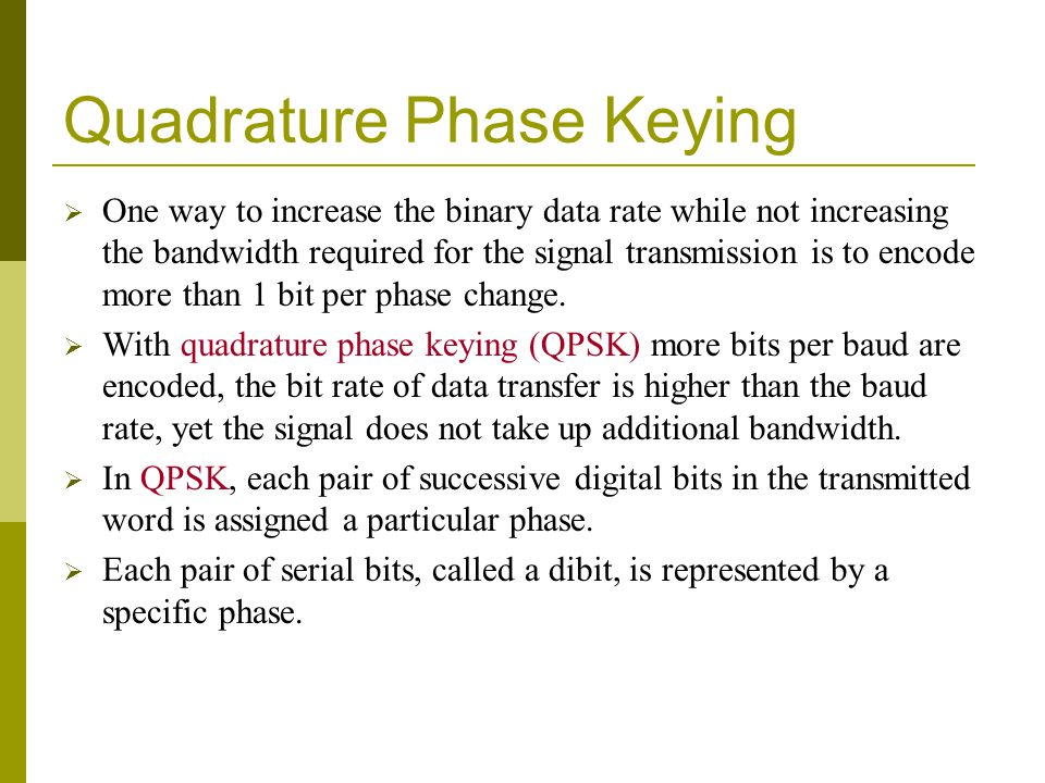 Quadrature Phase Keying One way to increase the binary data rate while not increasing the bandwidth required for the signal transmission is to encode