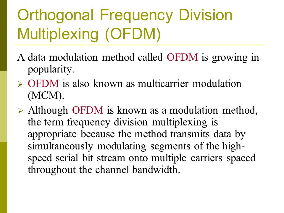 Orthogonal Frequency Division Multiplexing (OFDM) A data modulation method called OFDM is growing in popularity. OFDM is also known as multicarrier mo