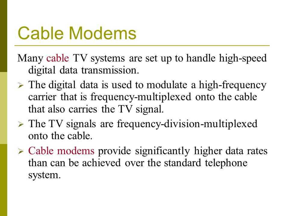 Cable Modems Many cable TV systems are set up to handle high-speed digital data transmission. The digital data is used to modulate a high-frequency ca