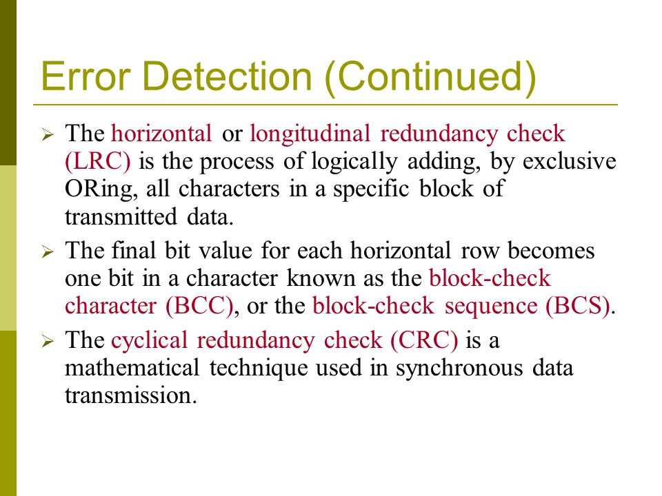 Error Detection (Continued) The horizontal or longitudinal redundancy check (LRC) is the process of logically adding, by exclusive ORing, all characte