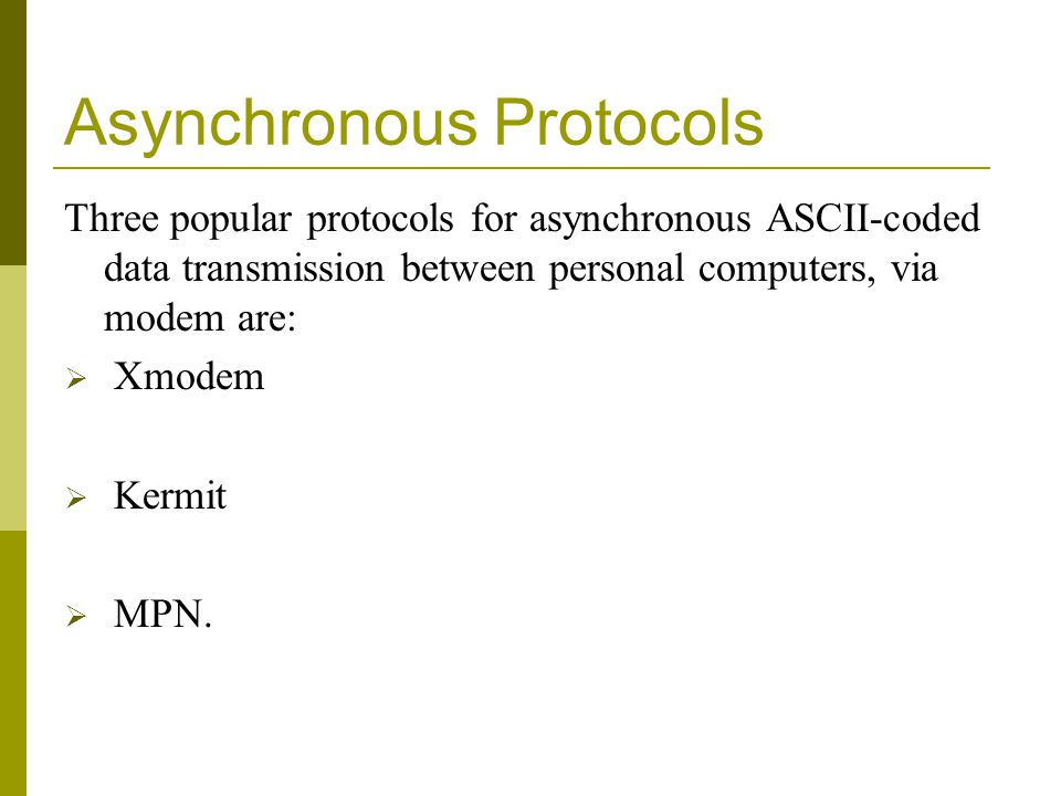 Asynchronous Protocols Three popular protocols for asynchronous ASCII-coded data transmission between personal computers, via modem are: Xmodem Kermit