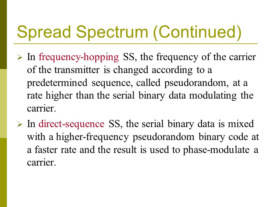Spread Spectrum (Continued) In frequency-hopping SS, the frequency of the carrier of the transmitter is changed according to a predetermined sequence,