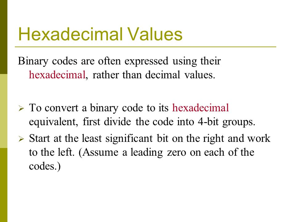 Hexadecimal Values Binary codes are often expressed using their hexadecimal, rather than decimal values. To convert a binary code to its hexadecimal e