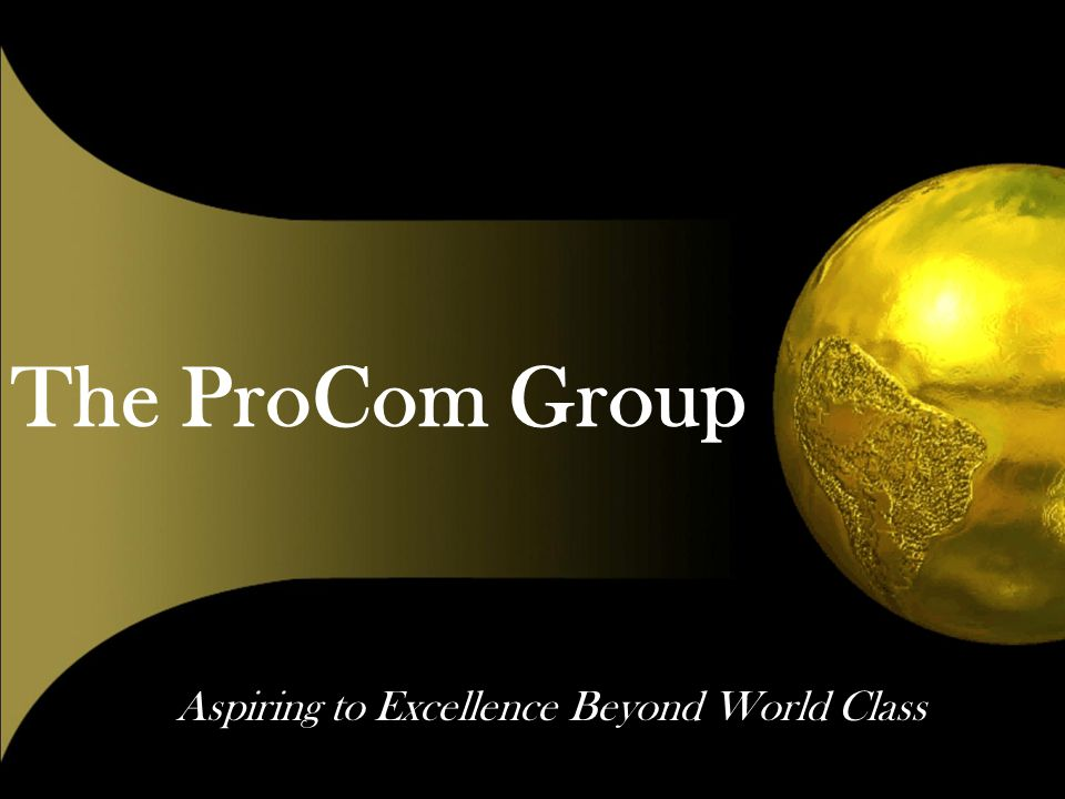 The ProCom Group Aspiring to Excellence Beyond World Class