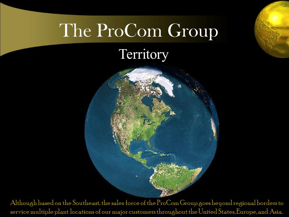 The ProCom Group Territory Although based on the Southeast, the sales force of the ProCom Group goes beyond regional borders to service multiple plant locations of our major customers throughout the United States, Europe, and Asia.