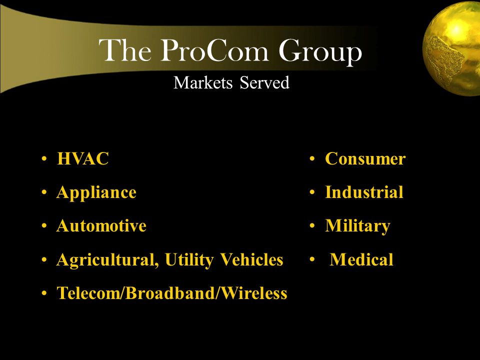 Markets Served Consumer Industrial Military Medical HVAC Appliance Automotive Agricultural, Utility Vehicles Telecom/Broadband/Wireless
