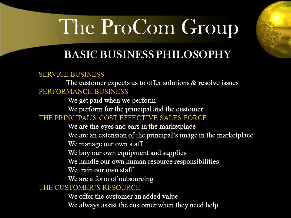 BASIC BUSINESS PHILOSOPHY SERVICE BUSINESS The customer expects us to offer solutions & resolve issues PERFORMANCE BUSINESS We get paid when we perform We perform for the principal and the customer THE PRINCIPALS COST EFFECTIVE SALES FORCE We are the eyes and ears in the marketplace We are an extension of the principals image in the marketplace We manage our own staff We buy our own equipment and supplies We handle our own human resource responsibilities We train our own staff We are a form of outsourcing THE CUSTOMERS RESOURCE We offer the customer an added value We always assist the customer when they need help The ProCom Group