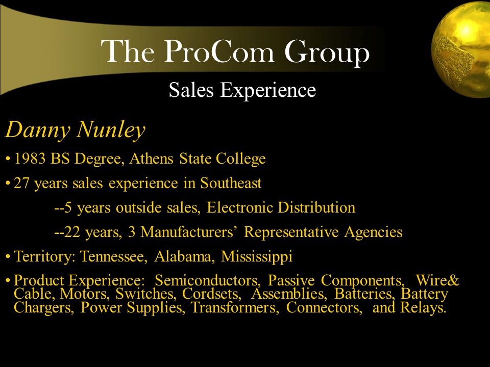The ProCom Group Danny Nunley 1983 BS Degree, Athens State College 27 years sales experience in Southeast --5 years outside sales, Electronic Distribution --22 years, 3 Manufacturers Representative Agencies Territory: Tennessee, Alabama, Mississippi Product Experience: Semiconductors, Passive Components, Wire& Cable, Motors, Switches, Cordsets, Assemblies, Batteries, Battery Chargers, Power Supplies, Transformers, Connectors, and Relays.