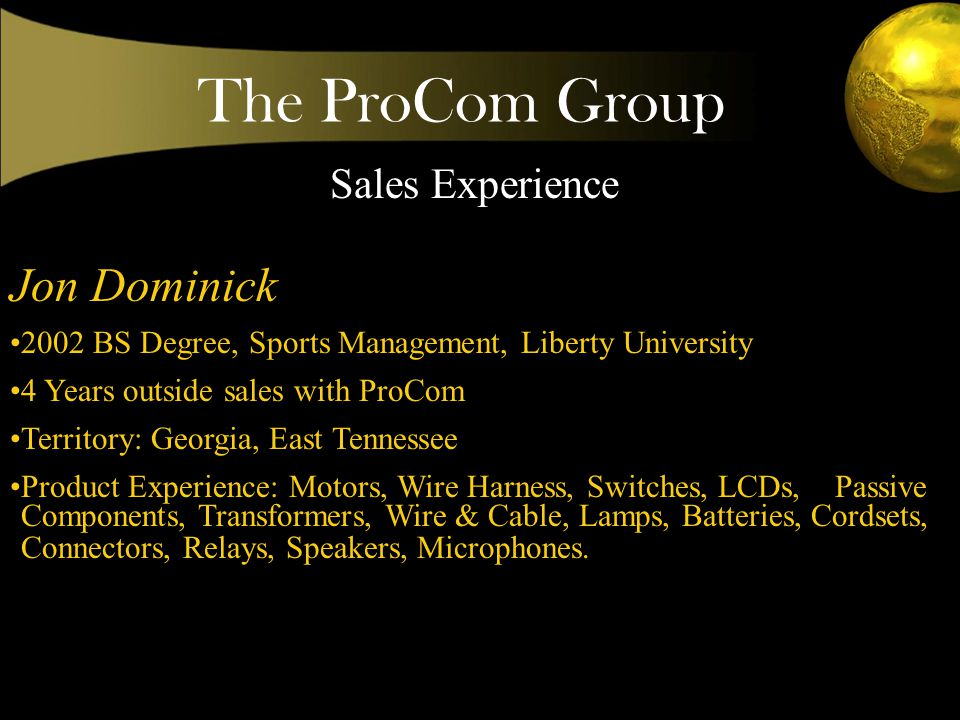 The ProCom Group Wayne Comeau 1994---BS Degree, Mass Communications, Auburn University 12 Years outside Direct Sales Expertise in Plastic Injection Molding, Blow Molding, and Tooling.