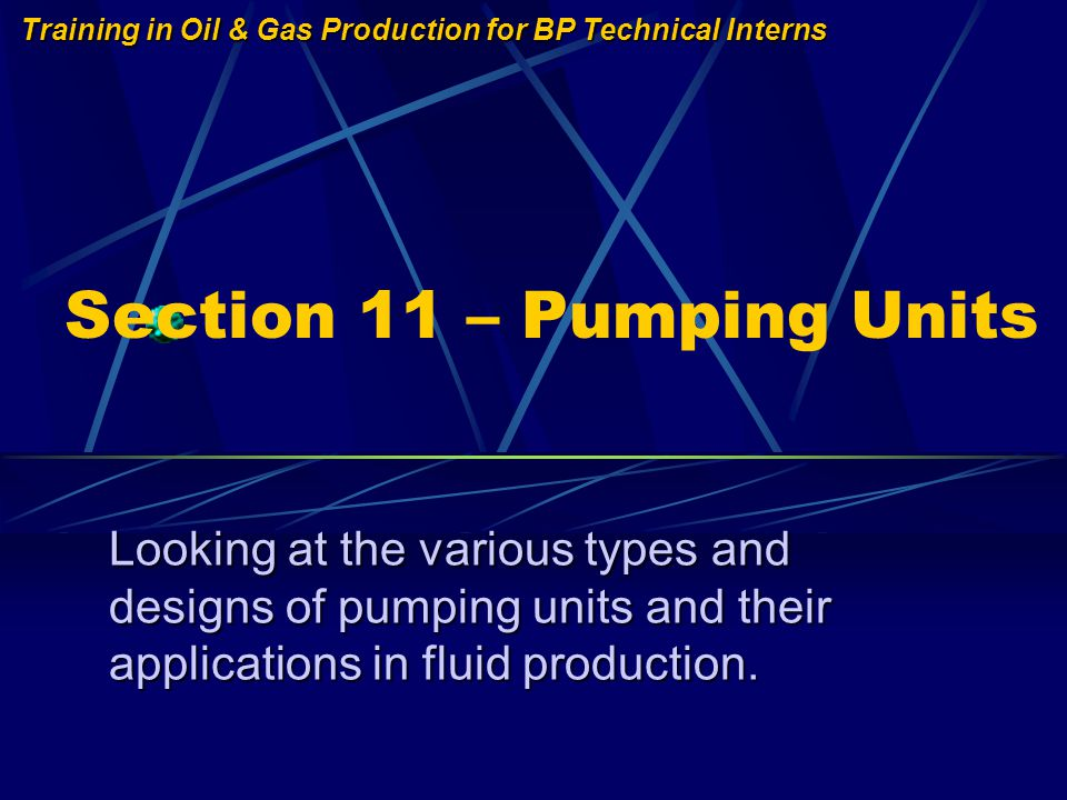 Training in Oil & Gas Production for BP Technical Interns Section 11 – Pumping Units Looking at the various types and designs of pumping units and their applications in fluid production.