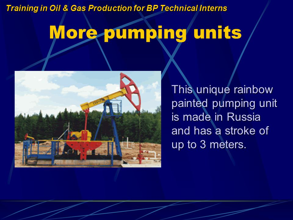 Training in Oil & Gas Production for BP Technical Interns More pumping units This unique rainbow painted pumping unit is made in Russia and has a stroke of up to 3 meters.