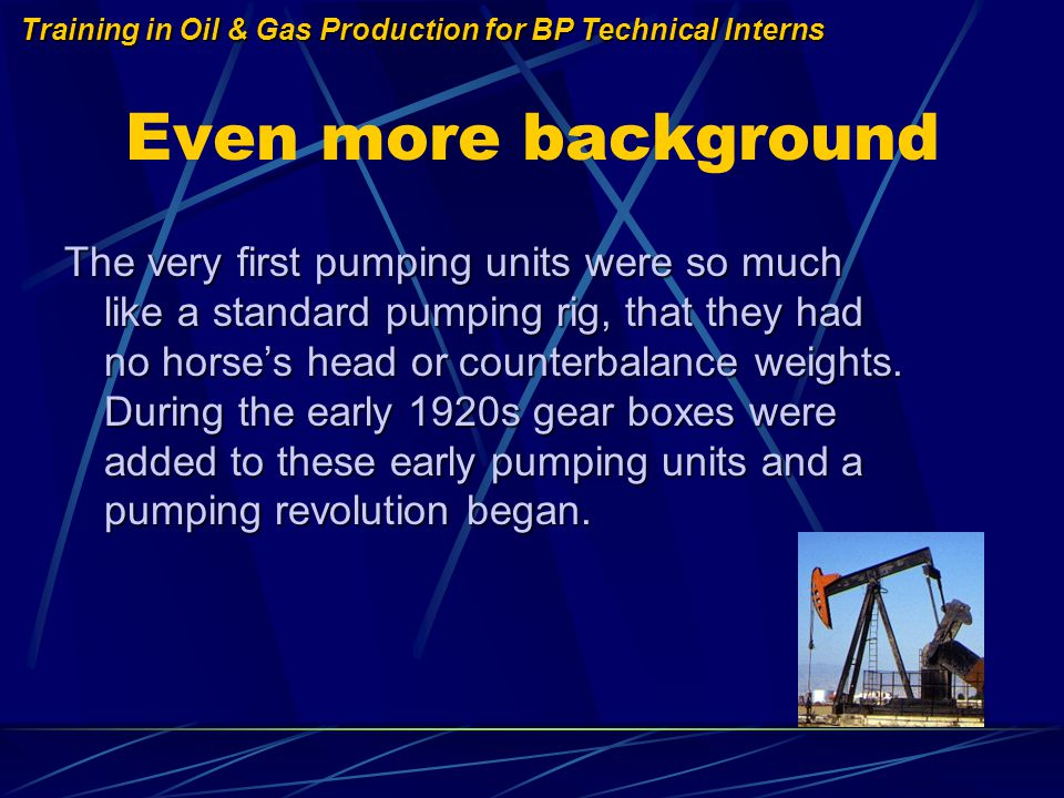 Training in Oil & Gas Production for BP Technical Interns Even more background The very first pumping units were so much like a standard pumping rig, that they had no horses head or counterbalance weights.