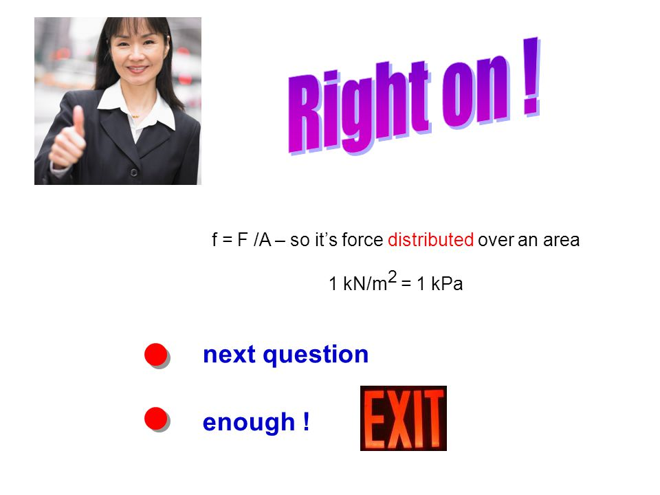 next question enough ! f = F /A – so its force distributed over an area 1 kN/m 2 = 1 kPa