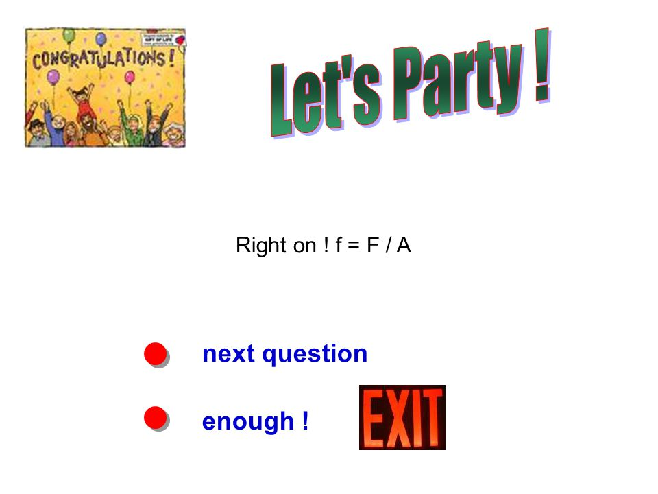 next question enough ! Right on ! f = F / A