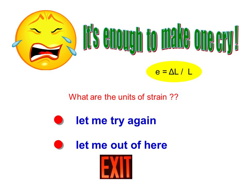let me try again let me out of here What are the units of strain e = ΔL / L