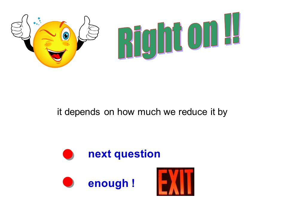 next question enough ! it depends on how much we reduce it by