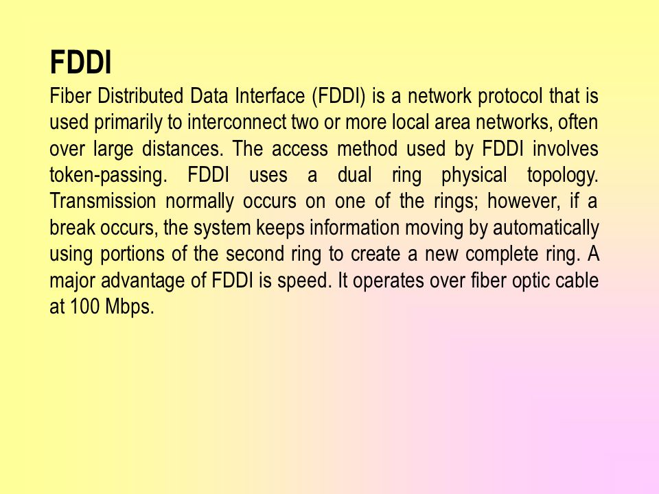 FDDI Fiber Distributed Data Interface (FDDI) is a network protocol that is used primarily to interconnect two or more local area networks, often over large distances.