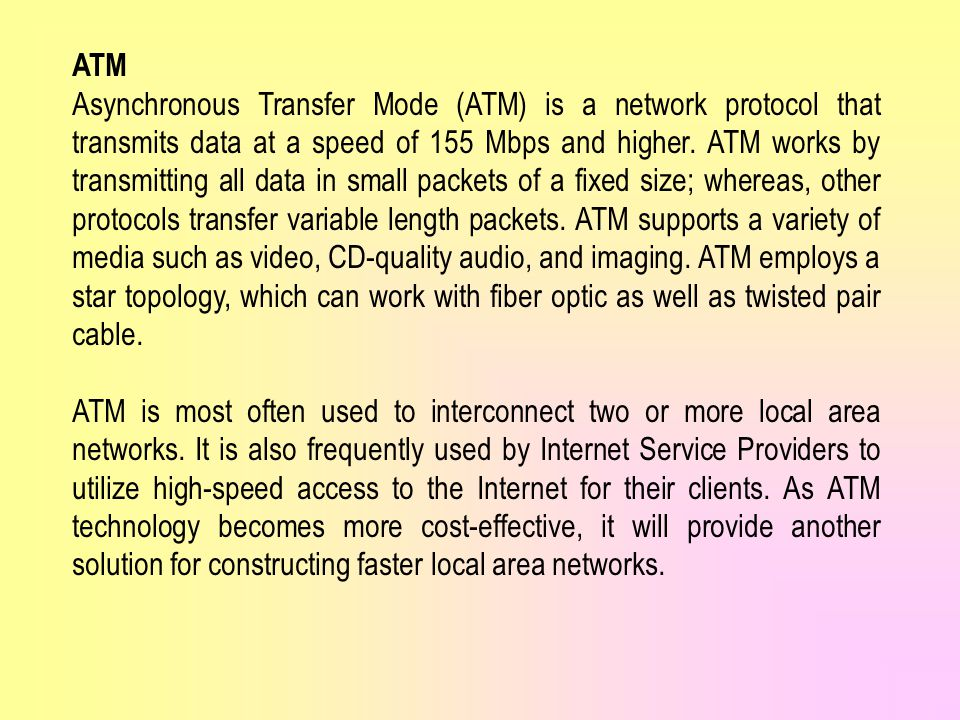 ATM Asynchronous Transfer Mode (ATM) is a network protocol that transmits data at a speed of 155 Mbps and higher.
