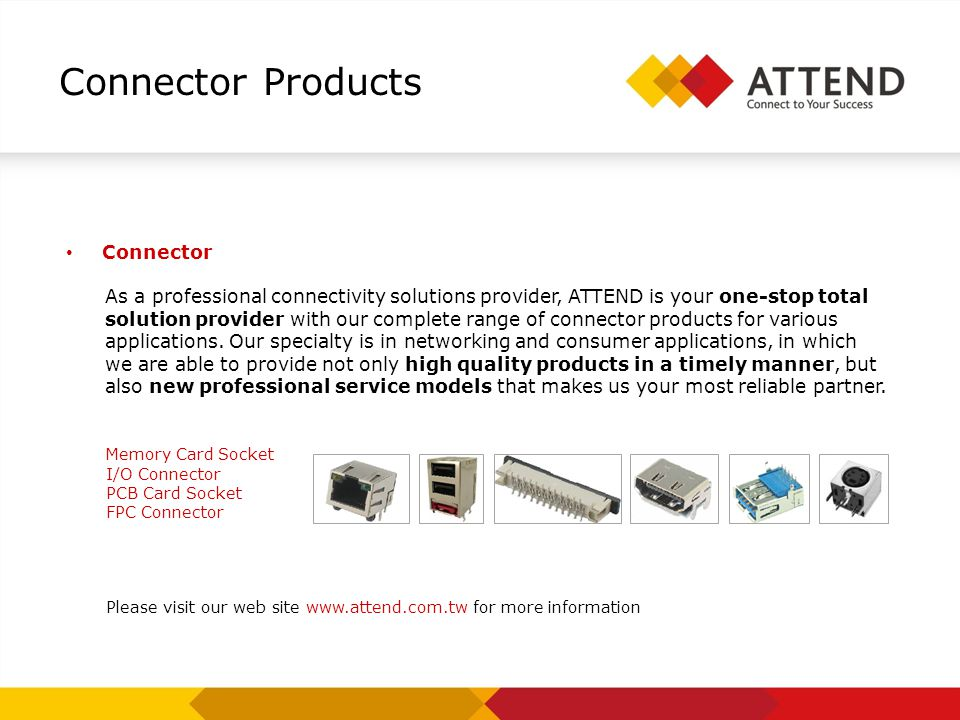 Connector Products Connector As a professional connectivity solutions provider, ATTEND is your one-stop total solution provider with our complete range of connector products for various applications.