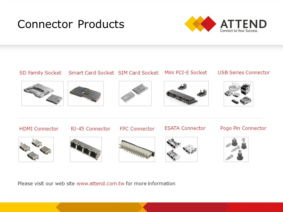 Connector Products SD Family Socket Please visit our web site www.attend.com.tw for more information SIM Card Socket Smart Card Socket HDMI Connector
