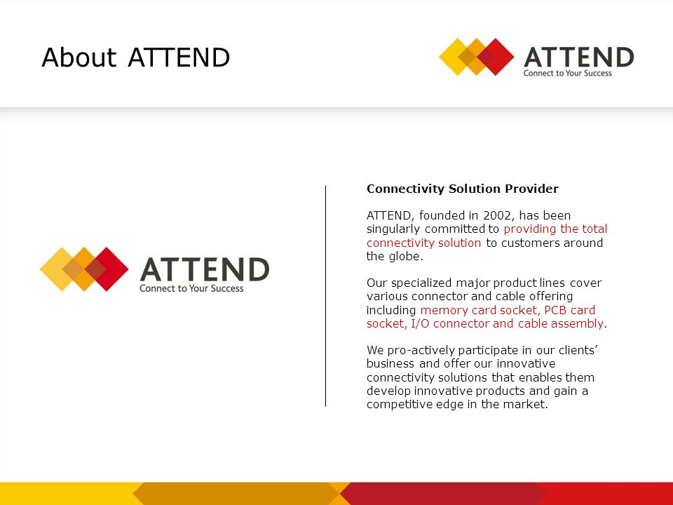 About ATTEND Connectivity Solution Provider ATTEND, founded in 2002, has been singularly committed to providing the total connectivity solution to cus