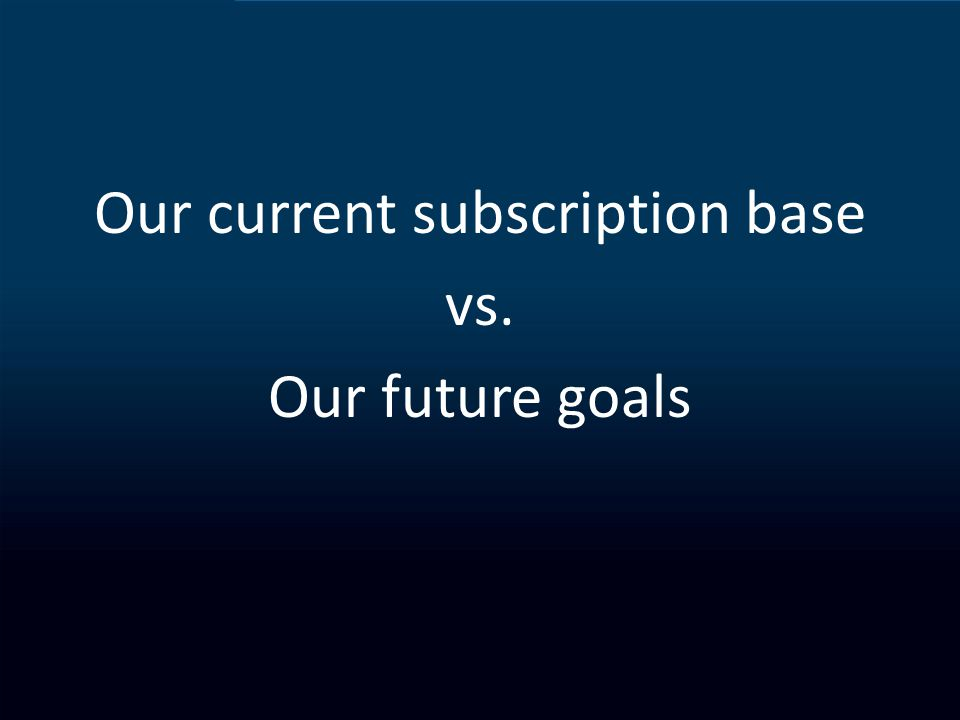 Our current subscription base vs. Our future goals