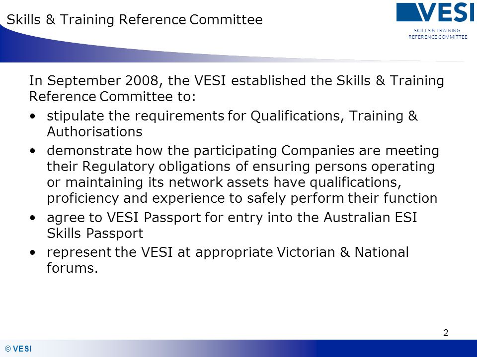 © VESI SKILLS & TRAINING REFERENCE COMMITTEE 3 Skills & Training Reference Committee The committee consists of representatives from the Vic Distribution Companies and Transmission Company: Pam ONeill, Peter Hocking, Mark Andrews (Belinda Page) Remco Pen, Brian Baptist, Georgina McLauchlan Chris Websdale, Kirsty Dougall Adam Beel, Rob Foord, Alex McRobert