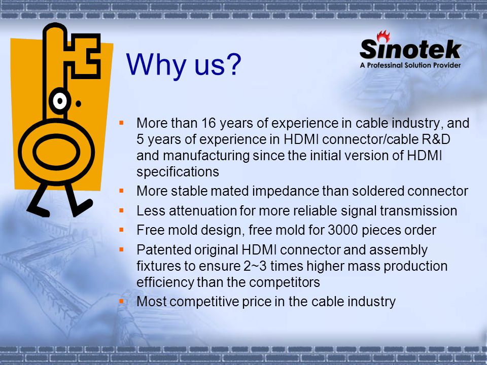 Why us? More than 16 years of experience in cable industry, and 5 years of experience in HDMI connector/cable R&D and manufacturing since the initial